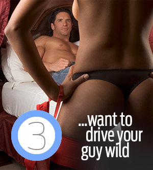 3. :want to drive your guy wild.